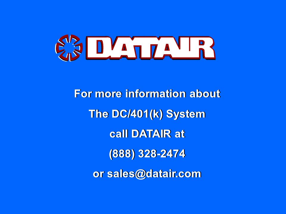 For more information about The DC/401(k) System call DATAIR at (888) 328-2474 or sales@datair.com For more information about The DC/401(k) System call DATAIR at (888) 328-2474 or sales@datair.com
