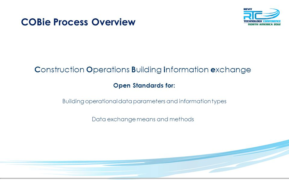 COBie Process Overview Open Standards for: Building operational data parameters and information types Data exchange means and methods C onstruction O perations B uilding i nformation e xchange