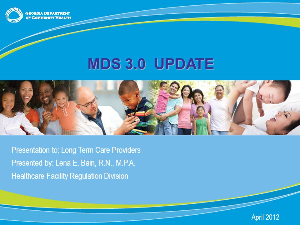 0 MDS 3.0 UPDATE Presentation to: Long Term Care Providers Presented by: Lena E.