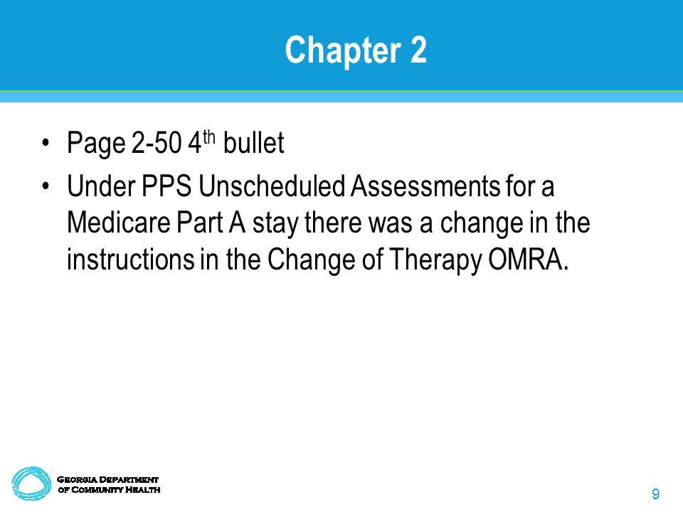 9 Chapter 2 Page 2-50 4 th bullet Under PPS Unscheduled Assessments for a Medicare Part A stay there was a change in the instructions in the Change of Therapy OMRA.