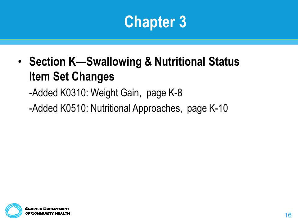 16 Chapter 3 Section K—Swallowing & Nutritional Status Item Set Changes -Added K0310: Weight Gain, page K-8 -Added K0510: Nutritional Approaches, page K-10
