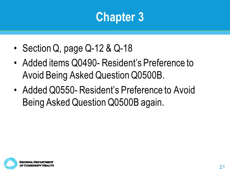 21 Chapter 3 Section Q, page Q-12 & Q-18 Added items Q0490- Resident's Preference to Avoid Being Asked Question Q0500B.