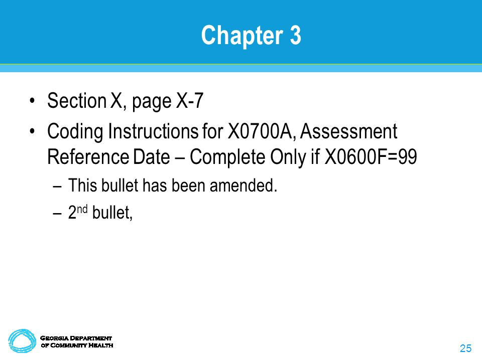 25 Chapter 3 Section X, page X-7 Coding Instructions for X0700A, Assessment Reference Date – Complete Only if X0600F=99 –This bullet has been amended.