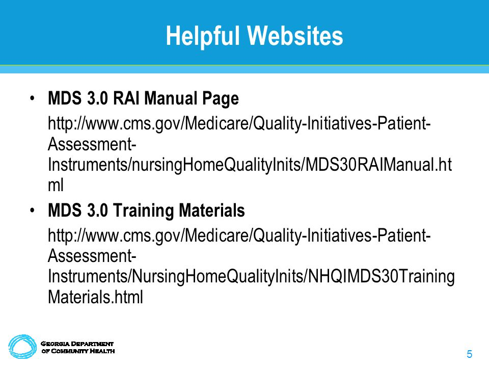 5 Helpful Websites MDS 3.0 RAI Manual Page http://www.cms.gov/Medicare/Quality-Initiatives-Patient- Assessment- Instruments/nursingHomeQualityInits/MDS30RAIManual.ht ml MDS 3.0 Training Materials http://www.cms.gov/Medicare/Quality-Initiatives-Patient- Assessment- Instruments/NursingHomeQualityInits/NHQIMDS30Training Materials.html