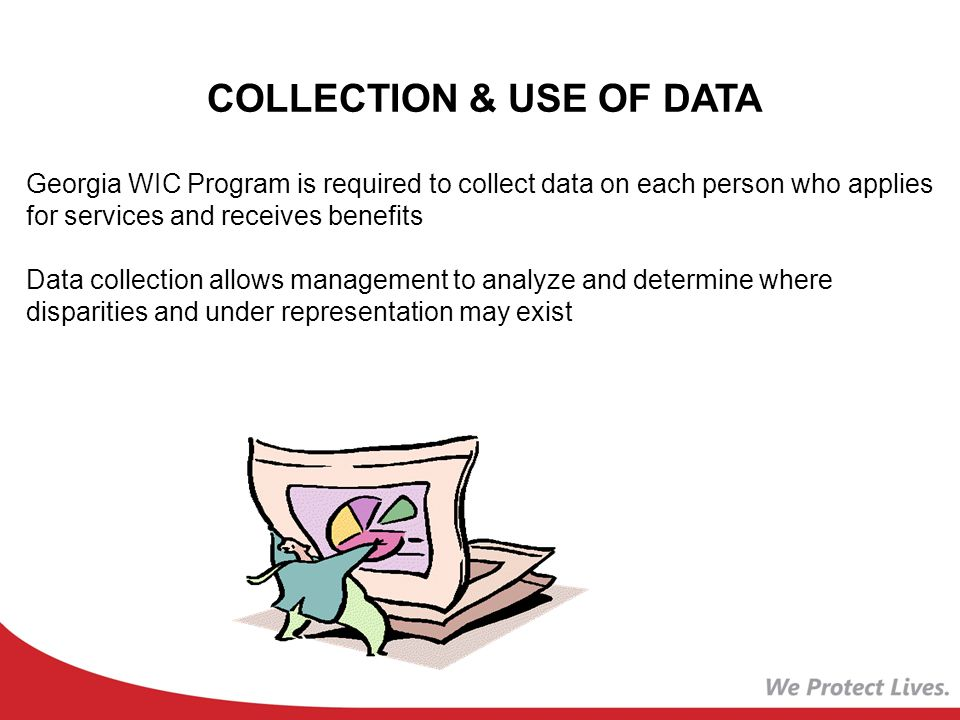 COLLECTION & USE OF DATA Georgia WIC Program is required to collect data on each person who applies for services and receives benefits Data collection allows management to analyze and determine where disparities and under representation may exist