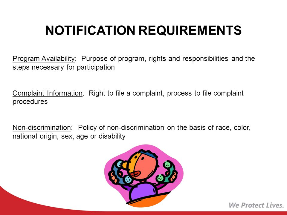 NOTIFICATION REQUIREMENTS Program Availability: Purpose of program, rights and responsibilities and the steps necessary for participation Complaint Information: Right to file a complaint, process to file complaint procedures Non-discrimination: Policy of non-discrimination on the basis of race, color, national origin, sex, age or disability