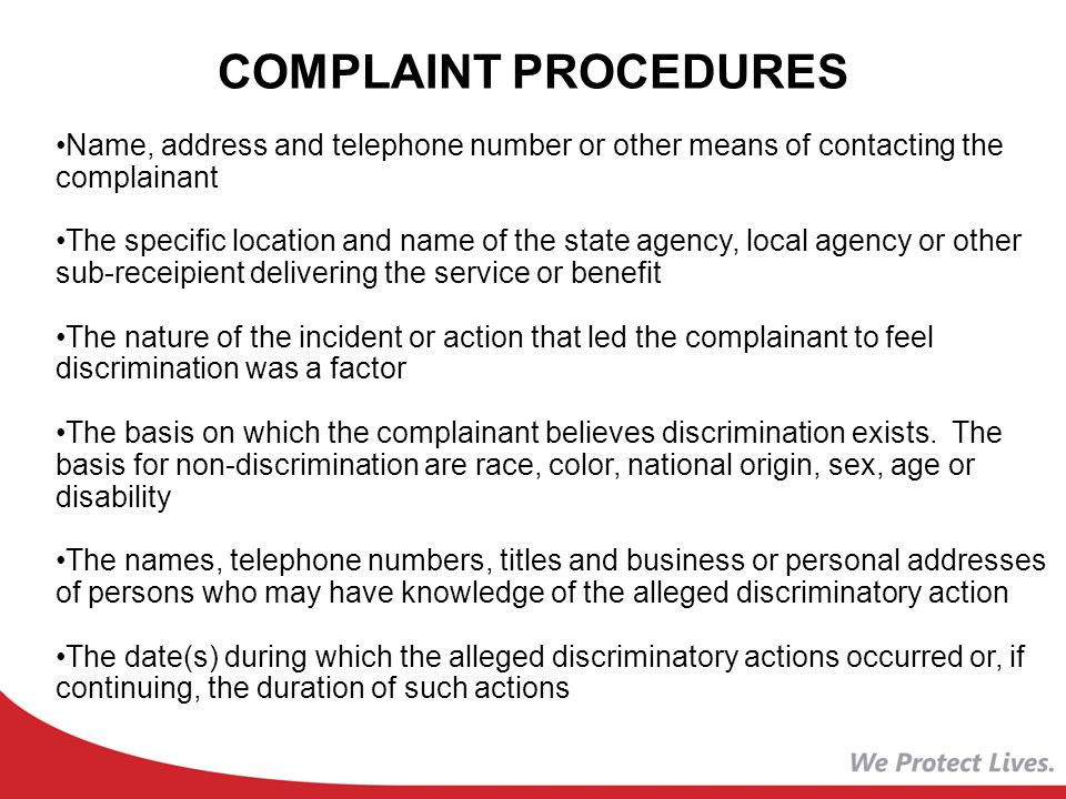 Name, address and telephone number or other means of contacting the complainant The specific location and name of the state agency, local agency or other sub-receipient delivering the service or benefit The nature of the incident or action that led the complainant to feel discrimination was a factor The basis on which the complainant believes discrimination exists.