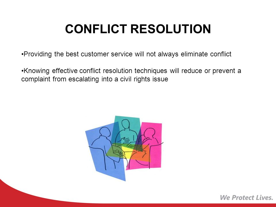 CONFLICT RESOLUTION Providing the best customer service will not always eliminate conflict Knowing effective conflict resolution techniques will reduce or prevent a complaint from escalating into a civil rights issue