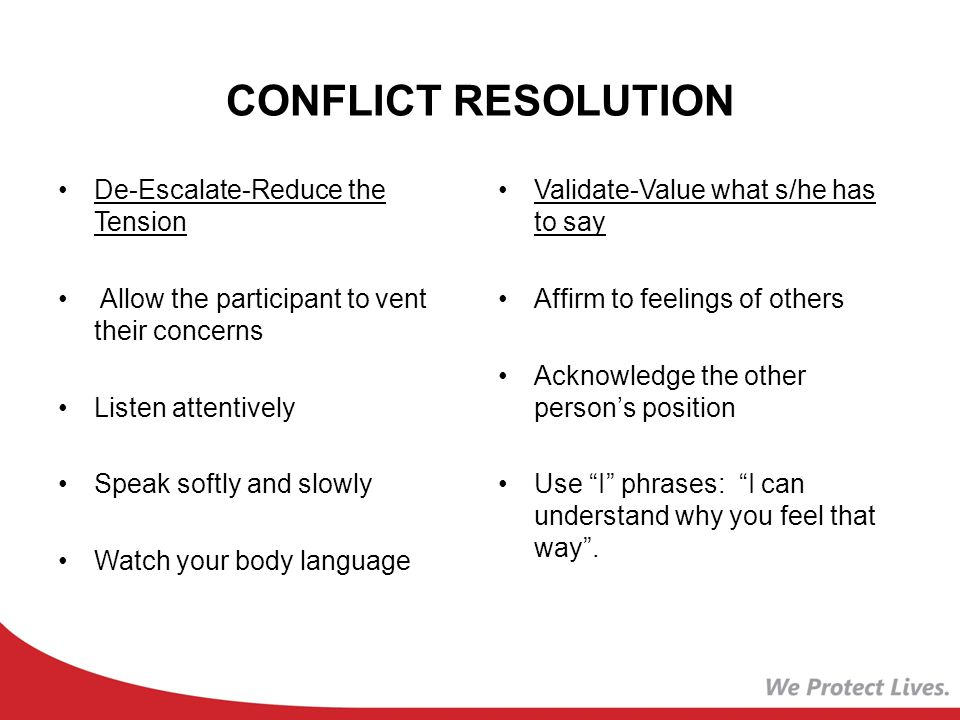 CONFLICT RESOLUTION De-Escalate-Reduce the Tension Allow the participant to vent their concerns Listen attentively Speak softly and slowly Watch your body language Validate-Value what s/he has to say Affirm to feelings of others Acknowledge the other person's position Use I phrases: I can understand why you feel that way .
