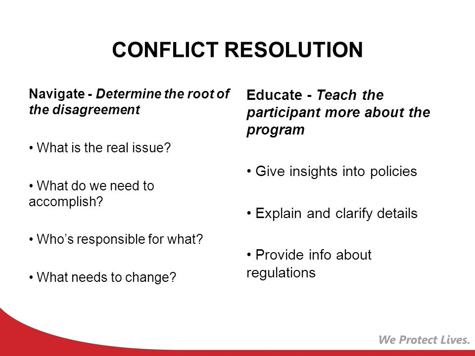 CONFLICT RESOLUTION Navigate - Determine the root of the disagreement What is the real issue.