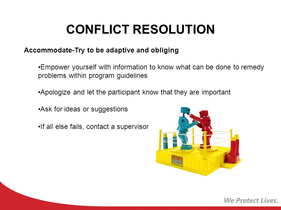 CONFLICT RESOLUTION Accommodate-Try to be adaptive and obliging Empower yourself with information to know what can be done to remedy problems within program guidelines Apologize and let the participant know that they are important Ask for ideas or suggestions If all else fails, contact a supervisor