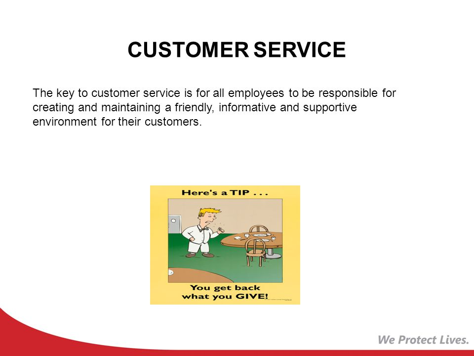 CUSTOMER SERVICE The key to customer service is for all employees to be responsible for creating and maintaining a friendly, informative and supportive environment for their customers.
