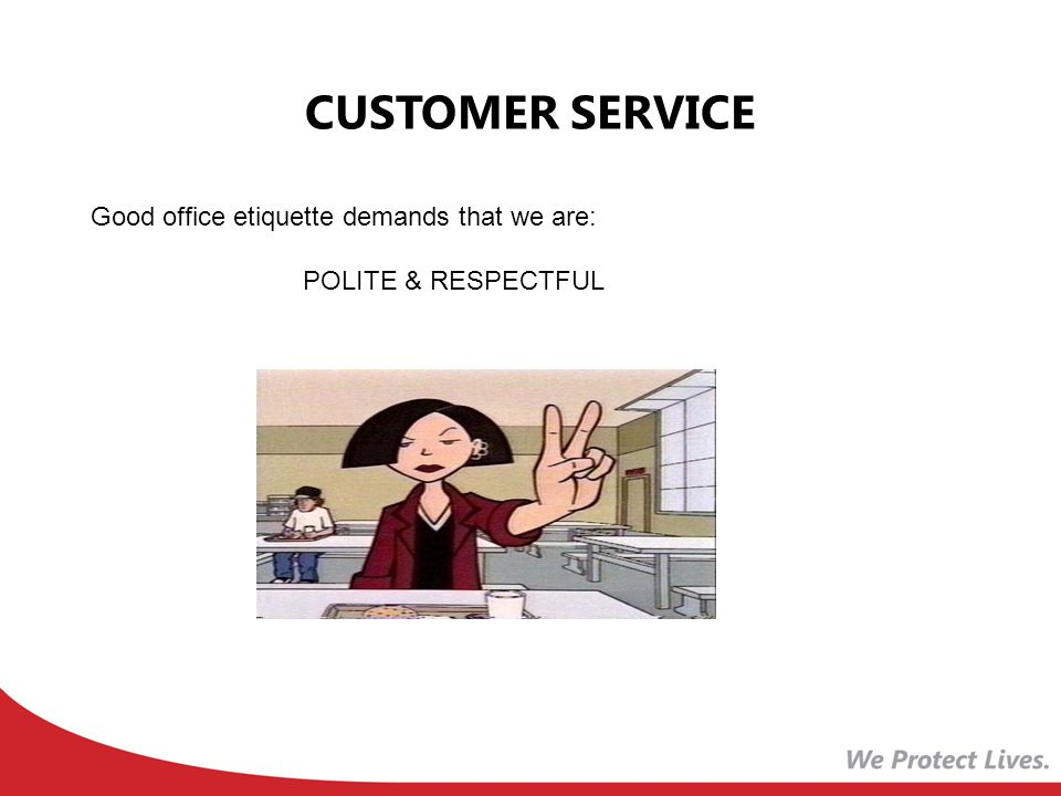 CUSTOMER SERVICE Good office etiquette demands that we are: POLITE & RESPECTFUL