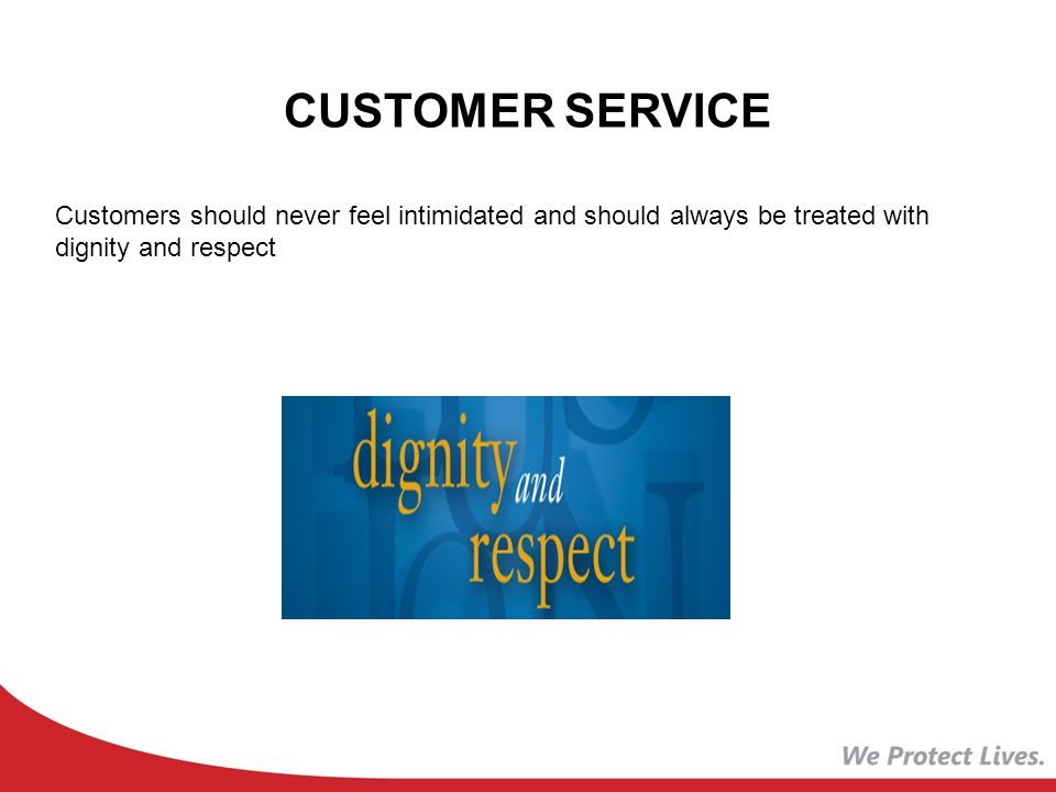 CUSTOMER SERVICE Customers should never feel intimidated and should always be treated with dignity and respect