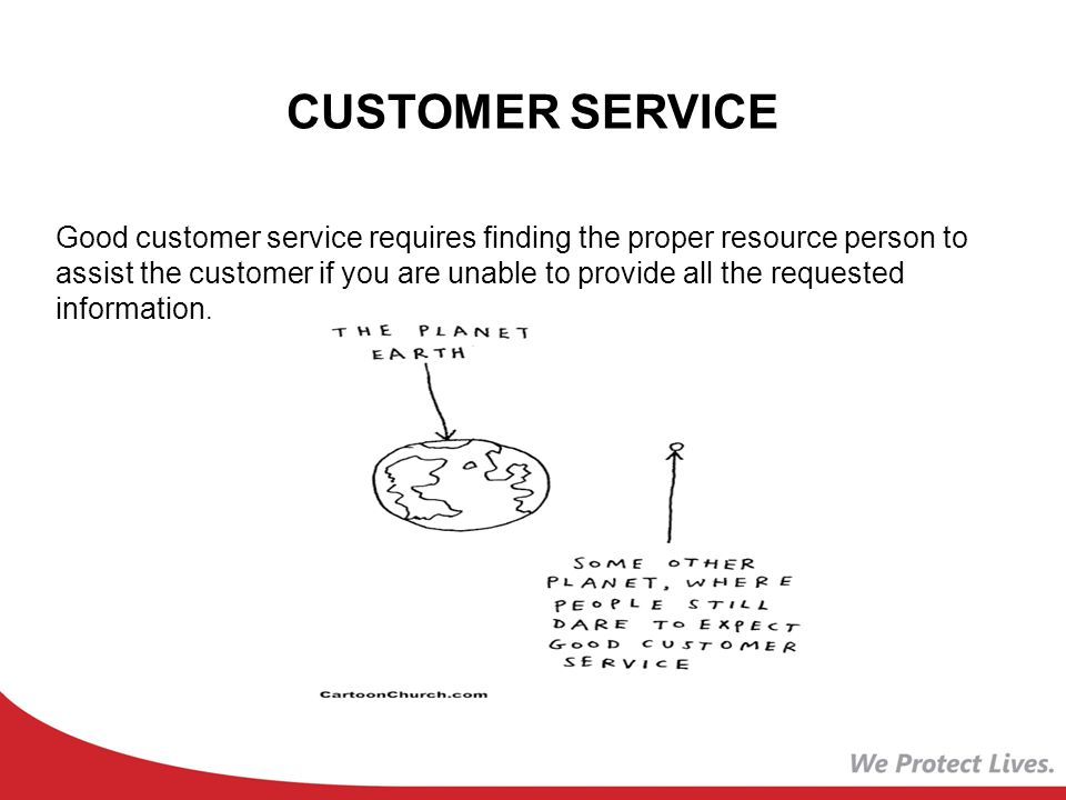 CUSTOMER SERVICE Good customer service requires finding the proper resource person to assist the customer if you are unable to provide all the requested information.