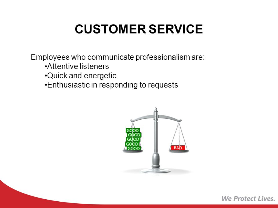 CUSTOMER SERVICE Employees who communicate professionalism are: Attentive listeners Quick and energetic Enthusiastic in responding to requests