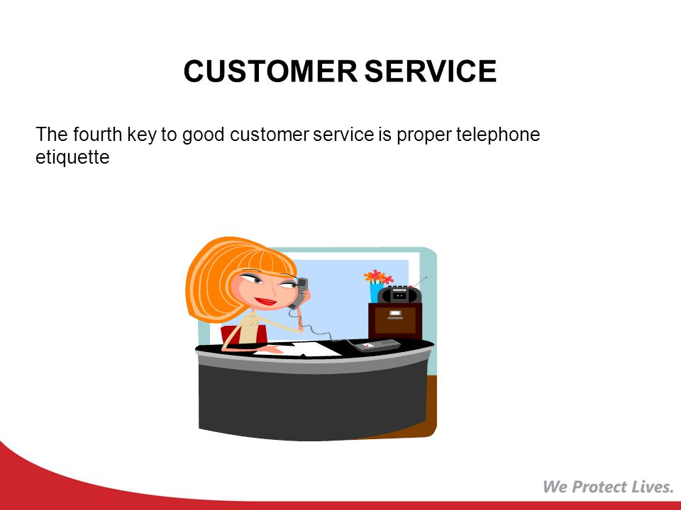 CUSTOMER SERVICE The fourth key to good customer service is proper telephone etiquette
