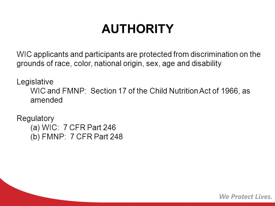 AUTHORITY WIC applicants and participants are protected from discrimination on the grounds of race, color, national origin, sex, age and disability Legislative WIC and FMNP: Section 17 of the Child Nutrition Act of 1966, as amended Regulatory (a) WIC: 7 CFR Part 246 (b) FMNP: 7 CFR Part 248
