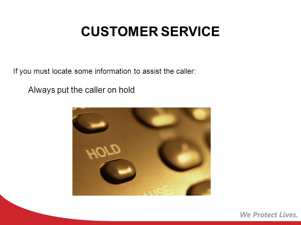 CUSTOMER SERVICE If you must locate some information to assist the caller: Always put the caller on hold