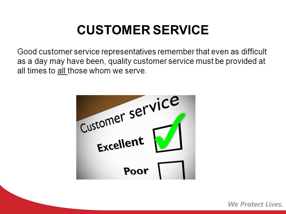CUSTOMER SERVICE Good customer service representatives remember that even as difficult as a day may have been, quality customer service must be provided at all times to all those whom we serve.