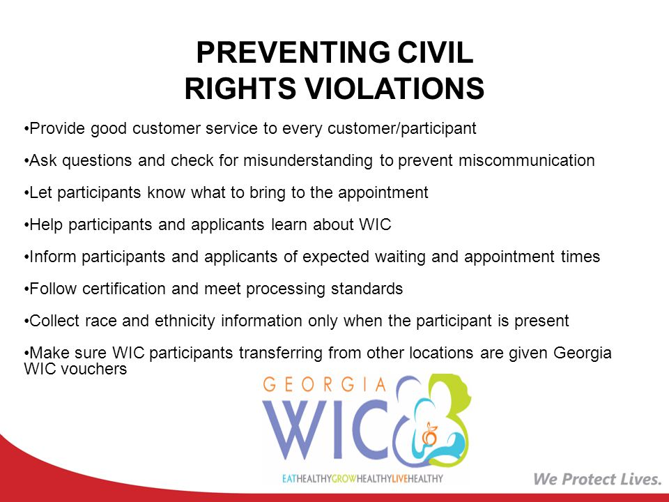 PREVENTING CIVIL RIGHTS VIOLATIONS Provide good customer service to every customer/participant Ask questions and check for misunderstanding to prevent miscommunication Let participants know what to bring to the appointment Help participants and applicants learn about WIC Inform participants and applicants of expected waiting and appointment times Follow certification and meet processing standards Collect race and ethnicity information only when the participant is present Make sure WIC participants transferring from other locations are given Georgia WIC vouchers