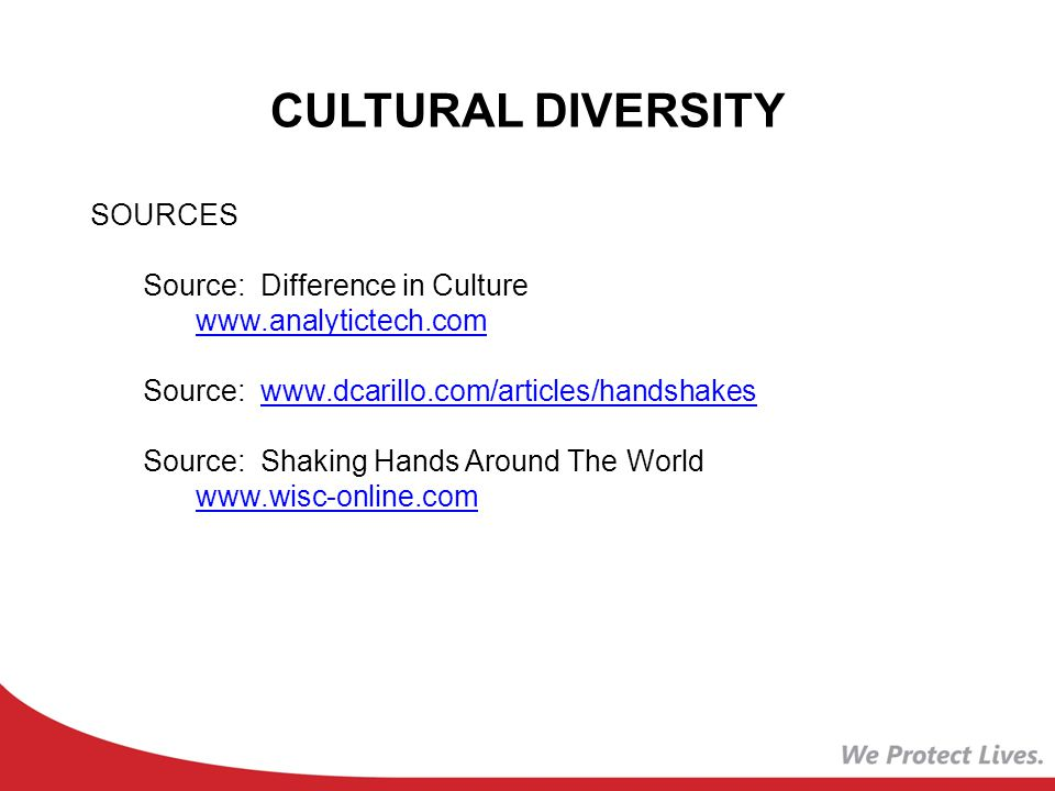 CULTURAL DIVERSITY SOURCES Source: Difference in Culture www.analytictech.com Source: www.dcarillo.com/articles/handshakeswww.dcarillo.com/articles/handshakes Source: Shaking Hands Around The World www.wisc-online.com