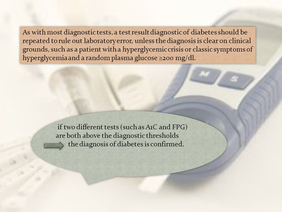 As with most diagnostic tests, a test result diagnostic of diabetes should be repeated to rule out laboratory error, unless the diagnosis is clear on
