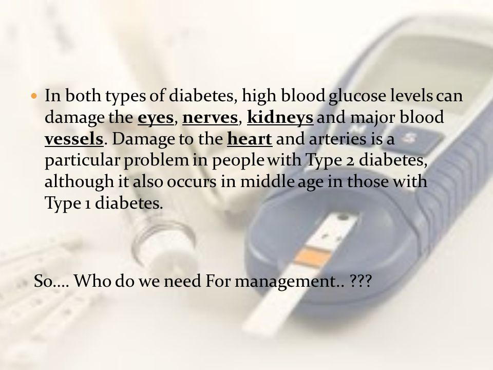 In both types of diabetes, high blood glucose levels can damage the eyes, nerves, kidneys and major blood vessels. Damage to the heart and arteries is