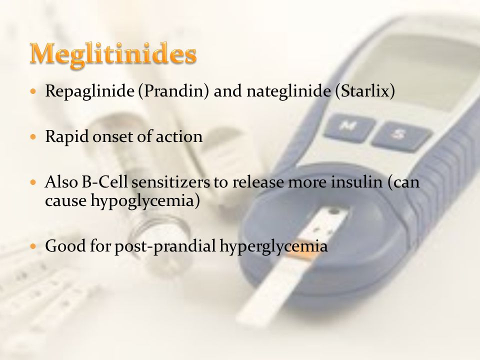 Repaglinide (Prandin) and nateglinide (Starlix) Rapid onset of action Also B-Cell sensitizers to release more insulin (can cause hypoglycemia) Good fo