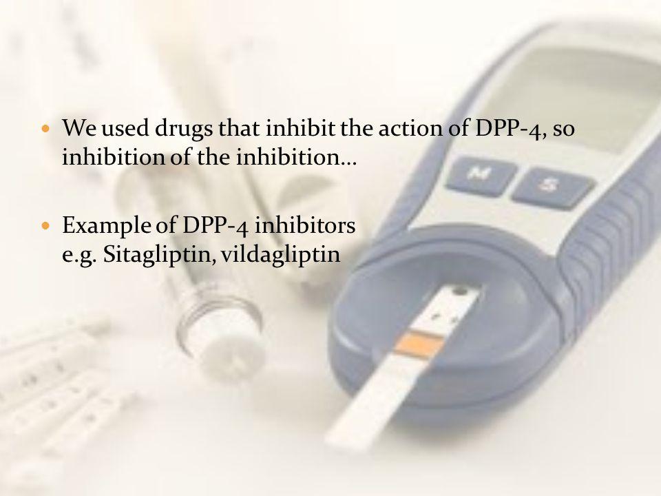 We used drugs that inhibit the action of DPP-4, so inhibition of the inhibition… Example of DPP-4 inhibitors e.g. Sitagliptin, vildagliptin
