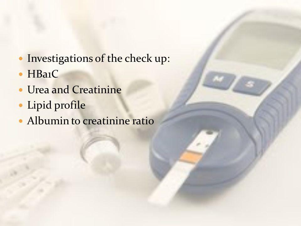 Investigations of the check up: HBa1C Urea and Creatinine Lipid profile Albumin to creatinine ratio
