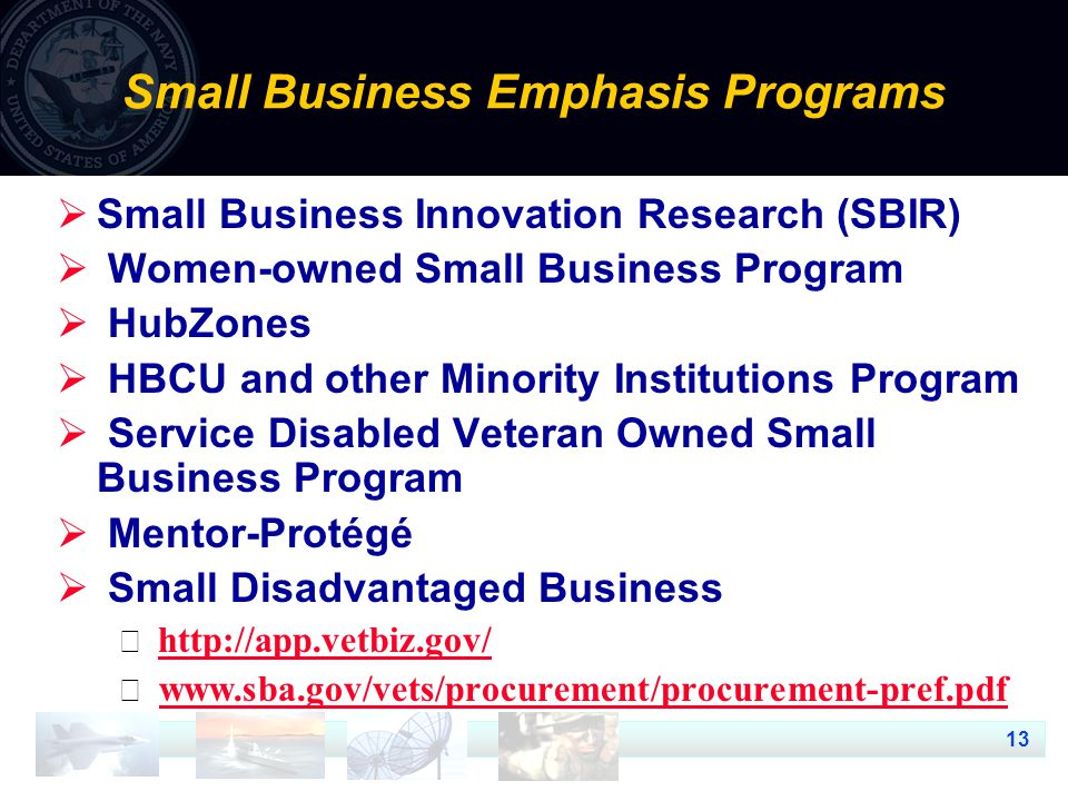 13 Small Business Emphasis Programs  Small Business Innovation Research (SBIR)  Women-owned Small Business Program  HubZones  HBCU and other Minority Institutions Program  Service Disabled Veteran Owned Small Business Program  Mentor-Protégé  Small Disadvantaged Business      