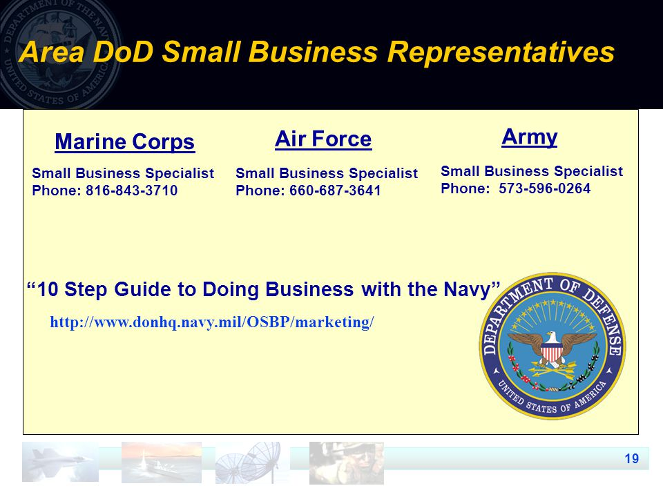 19 Area DoD Small Business Representatives Small Business Specialist Phone: Small Business Specialist Phone: Small Business Specialist Phone: Marine Corps Army Air Force 10 Step Guide to Doing Business with the Navy