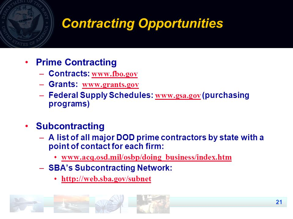 21 Prime Contracting –Contracts:     –Grants:     –Federal Supply Schedules:   (purchasing programs)   Subcontracting –A list of all major DOD prime contractors by state with a point of contact for each firm:   –SBA's Subcontracting Network:   Contracting Opportunities