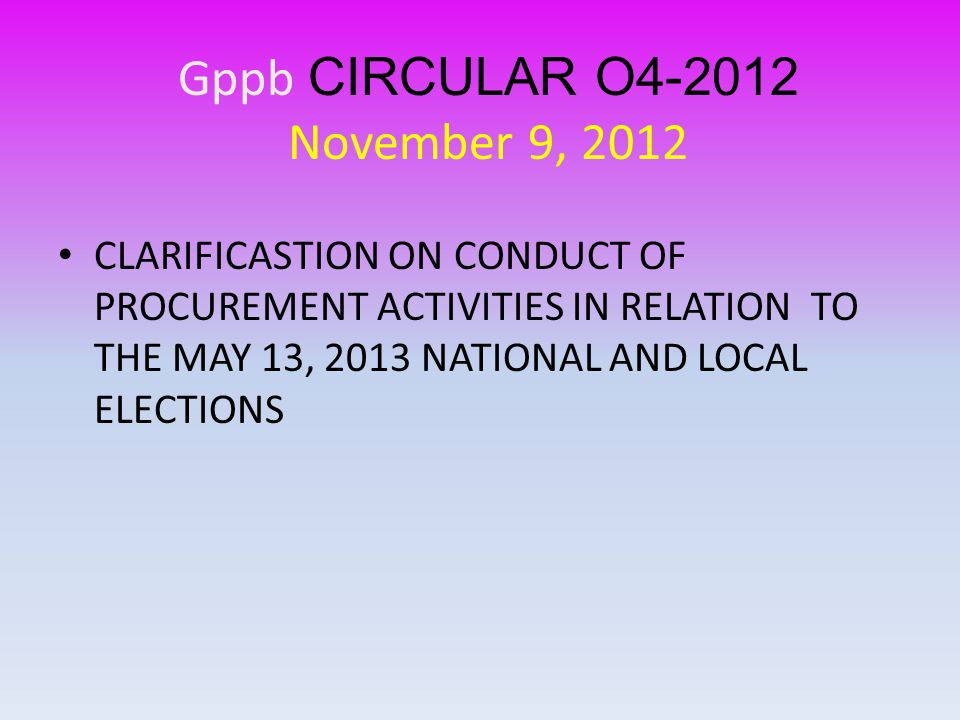 CLARIFICASTION ON CONDUCT OF PROCUREMENT ACTIVITIES IN RELATION TO THE MAY 13, 2013 NATIONAL AND LOCAL ELECTIONS Gppb CIRCULAR O4-2012 November 9, 2012
