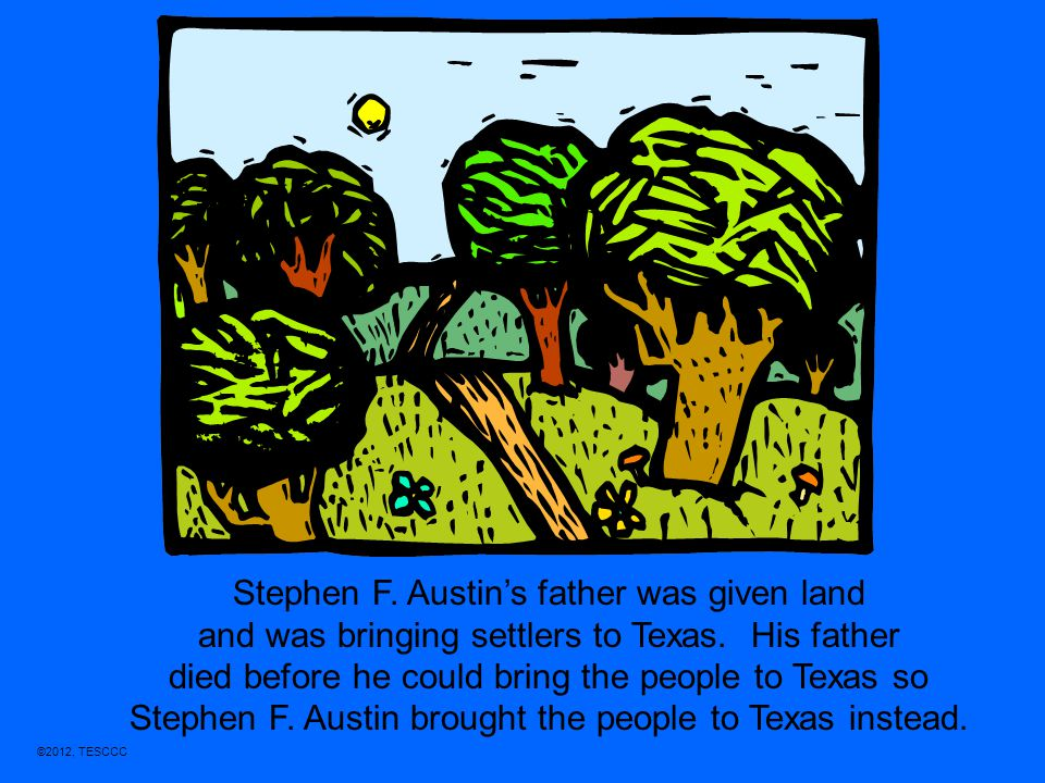 ©2012, TESCCC Stephen F. Austin's father was given land and was bringing settlers to Texas. His father died before he could bring the people to Texas