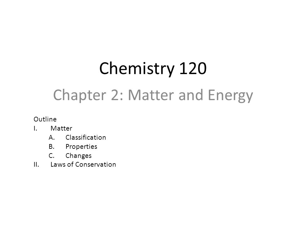 Chemistry 120 Chapter 2: Matter and Energy Outline I.Matter A.Classification B.Properties C.Changes II.Laws of Conservation