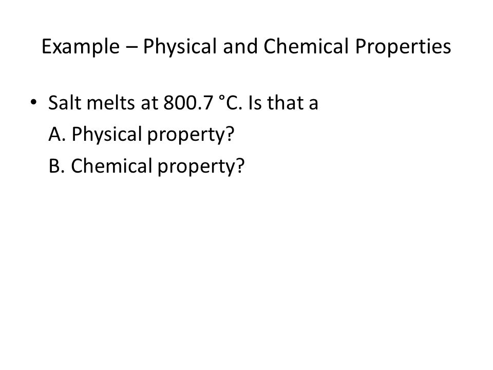 Example – Physical and Chemical Properties Salt melts at 800.7 °C.
