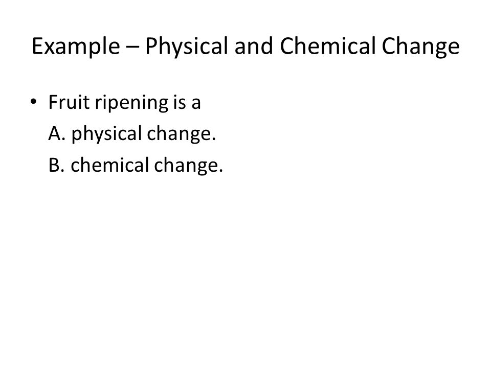 Example – Physical and Chemical Change Fruit ripening is a A. physical change. B. chemical change.