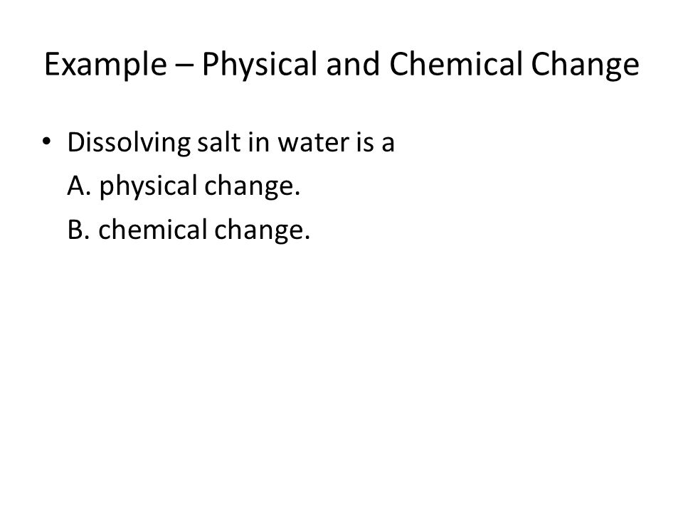 Example – Physical and Chemical Change Dissolving salt in water is a A.