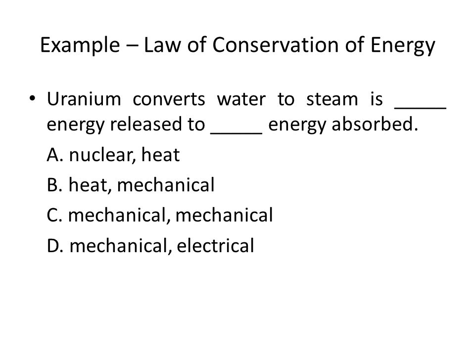 Example – Law of Conservation of Energy Uranium converts water to steam is _____ energy released to _____ energy absorbed.