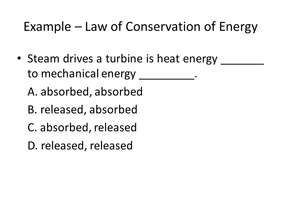 Example – Law of Conservation of Energy Steam drives a turbine is heat energy _______ to mechanical energy _________.