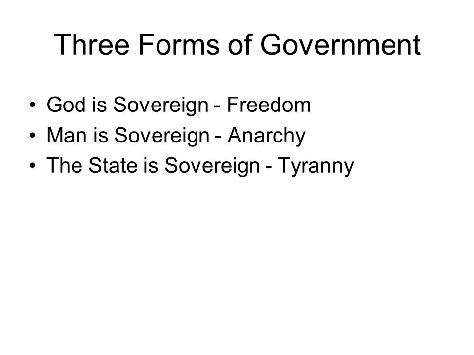 Three Forms of Government God is Sovereign - Freedom Man is Sovereign - Anarchy The State is Sovereign - Tyranny