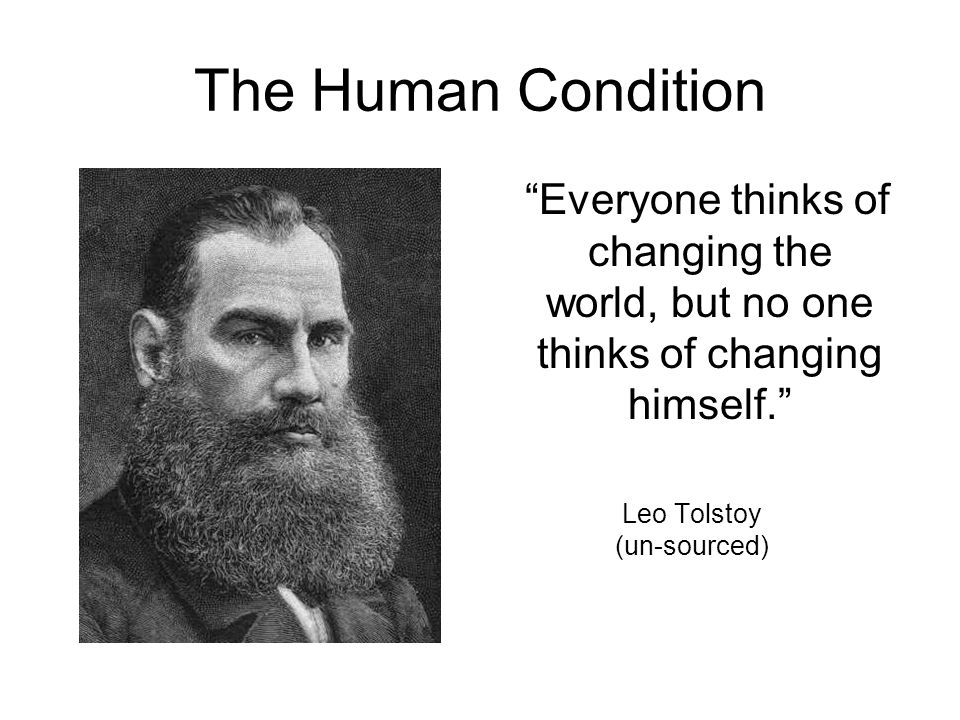 The Human Condition Everyone thinks of changing the world, but no one thinks of changing himself. Leo Tolstoy (un-sourced)