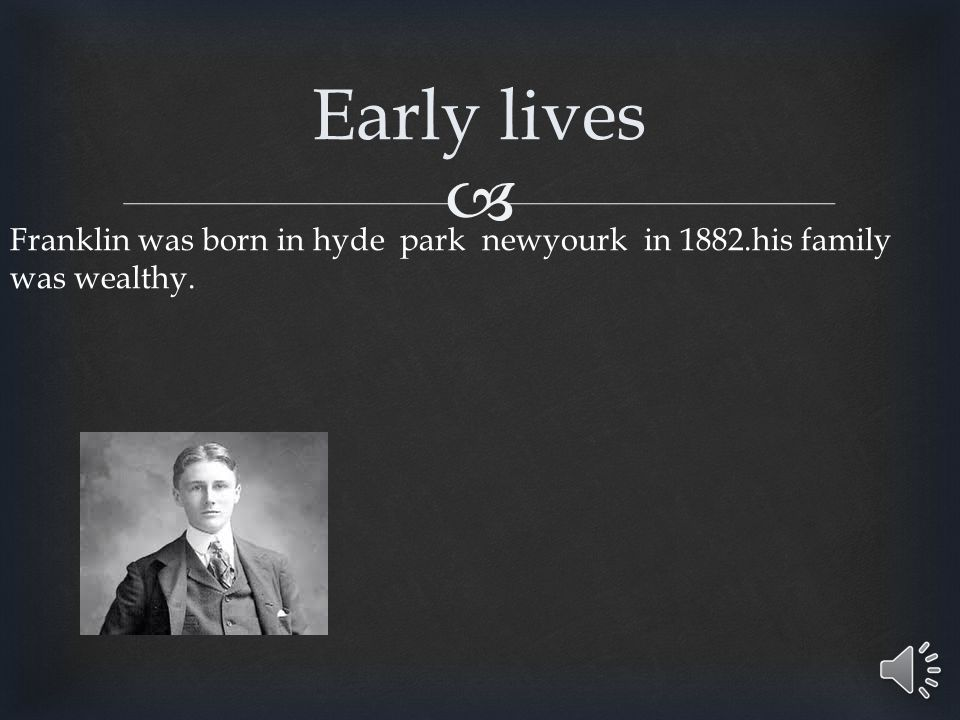  Franklin was born in hyde park newyourk in 1882.his family was wealthy. Early lives