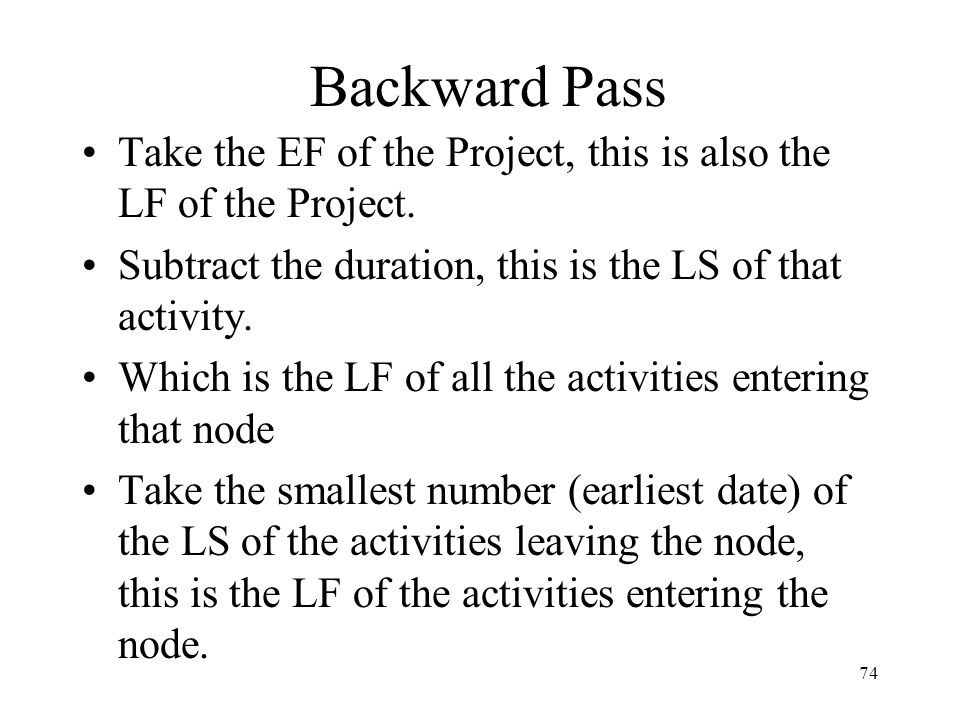 73 Forward Pass Take Early Start of each activity and add duration, this is the Early Finish of that activity Take largest number (latest date) of the all the Early Finishes entering a node, this is the earliest any activity can leave the node Work through until you get an EF for the project.