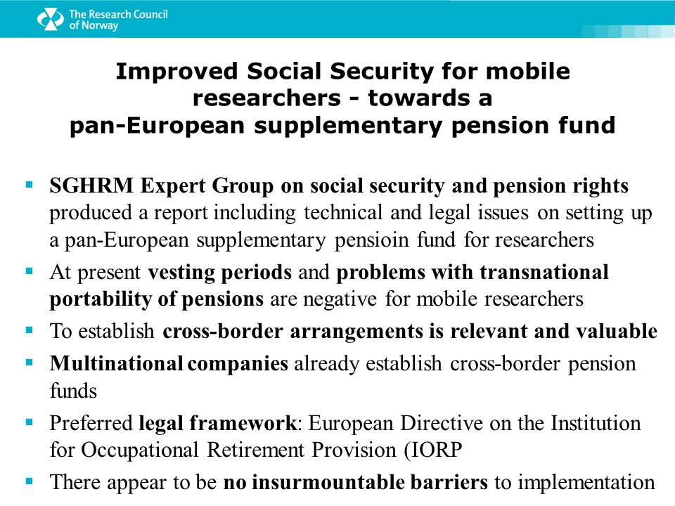 Improved Social Security for mobile researchers - towards a pan-European supplementary pension fund  SGHRM Expert Group on social security and pension rights produced a report including technical and legal issues on setting up a pan-European supplementary pensioin fund for researchers  At present vesting periods and problems with transnational portability of pensions are negative for mobile researchers  To establish cross-border arrangements is relevant and valuable  Multinational companies already establish cross-border pension funds  Preferred legal framework: European Directive on the Institution for Occupational Retirement Provision (IORP  There appear to be no insurmountable barriers to implementation
