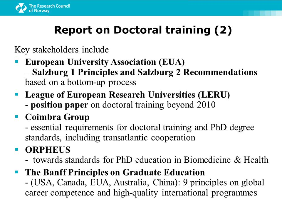 Report on Doctoral training (2) Key stakeholders include  European University Association (EUA) – Salzburg 1 Principles and Salzburg 2 Recommendations based on a bottom-up process  League of European Research Universities (LERU) - position paper on doctoral training beyond 2010  Coimbra Group - essential requirements for doctoral training and PhD degree standards, including transatlantic cooperation  ORPHEUS - towards standards for PhD education in Biomedicine & Health  The Banff Principles on Graduate Education - (USA, Canada, EUA, Australia, China): 9 principles on global career competence and high-quality international programmes