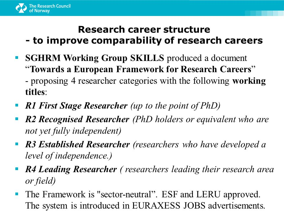 Research career structure - to improve comparability of research careers  SGHRM Working Group SKILLS produced a document Towards a European Framework for Research Careers - proposing 4 researcher categories with the following working titles:  R1 First Stage Researcher (up to the point of PhD)  R2 Recognised Researcher (PhD holders or equivalent who are not yet fully independent)  R3 Established Researcher (researchers who have developed a level of independence.)  R4 Leading Researcher ( researchers leading their research area or field)  The Framework is sector-neutral .