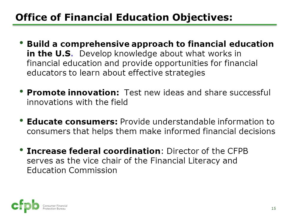 15 Office of Financial Education Objectives: Build a comprehensive approach to financial education in the U.S. Develop knowledge about what works in f